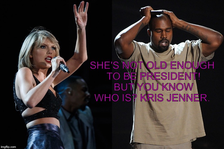 SHE'S NOT OLD ENOUGH TO BE PRESIDENT! BUT YOU KNOW WHO IS? KRIS JENNER. | made w/ Imgflip meme maker