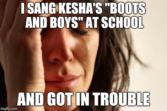 "First World Problems Meme | I SANG KESHA'S ""BOOTS AND BOYS"" AT SCHOOL AND GOT IN TROUBLE 