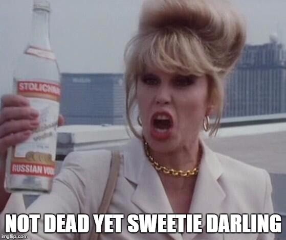 Not Dead Yet | NOT DEAD YET SWEETIE DARLING | image tagged in patsy ab fab,drunk girl,smh | made w/ Imgflip meme maker