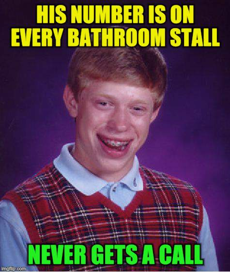 Bad Luck Brian Meme | HIS NUMBER IS ON EVERY BATHROOM STALL NEVER GETS A CALL | image tagged in memes,bad luck brian | made w/ Imgflip meme maker
