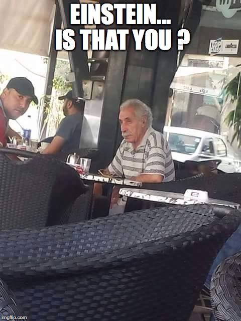 Einstein still alive ?! | EINSTEIN... IS THAT YOU ? | image tagged in memes,funny memes,albert einstein,for real,just chillin',so true | made w/ Imgflip meme maker
