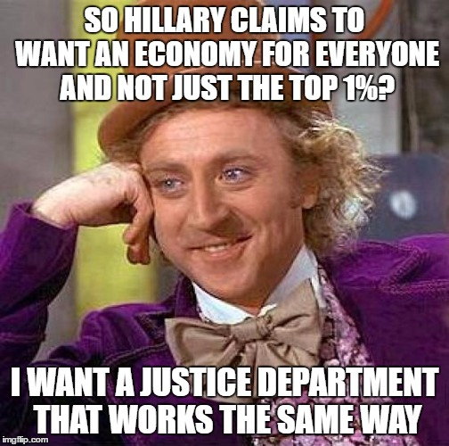 Silly Peasants!  Laws Are For Everyone Else!!   | SO HILLARY CLAIMS TO WANT AN ECONOMY FOR EVERYONE AND NOT JUST THE TOP 1%? I WANT A JUSTICE DEPARTMENT THAT WORKS THE SAME WAY | image tagged in memes,creepy condescending wonka,hillary clinton 2016,hillary emails,justice | made w/ Imgflip meme maker