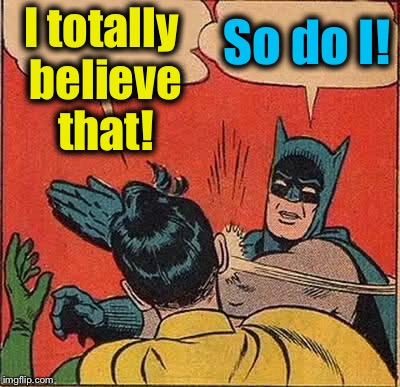 Batman Slapping Robin Meme | I totally believe that! So do I! | image tagged in memes,batman slapping robin | made w/ Imgflip meme maker