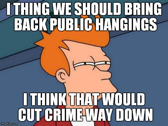 Futurama Fry Meme | I THING WE SHOULD BRING BACK PUBLIC HANGINGS I THINK THAT WOULD CUT CRIME WAY DOWN | image tagged in memes,futurama fry | made w/ Imgflip meme maker