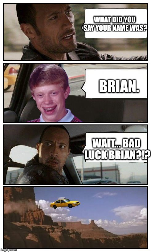 Bad Luck Brian Disaster Taxi runs over cliff | WHAT DID YOU SAY YOUR NAME WAS? BRIAN. WAIT... BAD LUCK BRIAN?!? | image tagged in bad luck brian disaster taxi runs over cliff | made w/ Imgflip meme maker