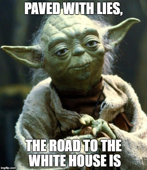 Past, Present and Future. They all lie | PAVED WITH LIES, THE ROAD TO THE WHITE HOUSE IS | image tagged in memes,star wars yoda | made w/ Imgflip meme maker