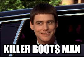 KILLER BOOTS MAN | image tagged in memes,dumb and dumber,killer boots man | made w/ Imgflip meme maker