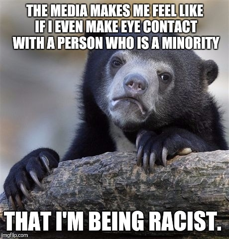 Thanks media for making us all paranoid  | THE MEDIA MAKES ME FEEL LIKE IF I EVEN MAKE EYE CONTACT WITH A PERSON WHO IS A MINORITY THAT I'M BEING RACIST. | image tagged in memes,confession bear,media,racism | made w/ Imgflip meme maker
