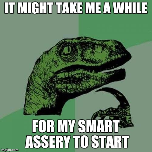 Philosoraptor Meme | IT MIGHT TAKE ME A WHILE FOR MY SMART ASSERY TO START | image tagged in memes,philosoraptor | made w/ Imgflip meme maker