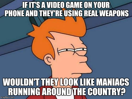 Futurama Fry Meme | IF IT'S A VIDEO GAME ON YOUR PHONE AND THEY'RE USING REAL WEAPONS WOULDN'T THEY LOOK LIKE MANIACS RUNNING AROUND THE COUNTRY? | image tagged in memes,futurama fry | made w/ Imgflip meme maker