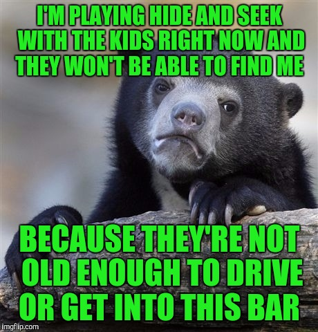 Confession Bear Meme | I'M PLAYING HIDE AND SEEK WITH THE KIDS RIGHT NOW AND THEY WON'T BE ABLE TO FIND ME BECAUSE THEY'RE NOT OLD ENOUGH TO DRIVE OR GET INTO THIS | image tagged in memes,confession bear | made w/ Imgflip meme maker