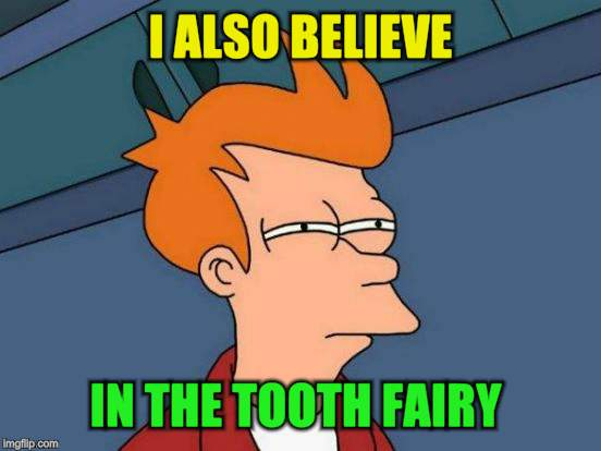Futurama Fry Meme | I ALSO BELIEVE IN THE TOOTH FAIRY | image tagged in memes,futurama fry | made w/ Imgflip meme maker