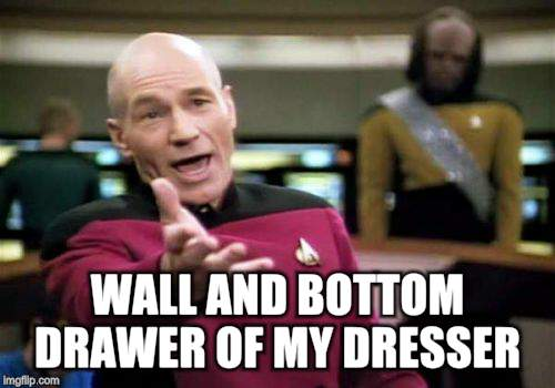 Picard Wtf Meme | WALL AND BOTTOM DRAWER OF MY DRESSER | image tagged in memes,picard wtf | made w/ Imgflip meme maker