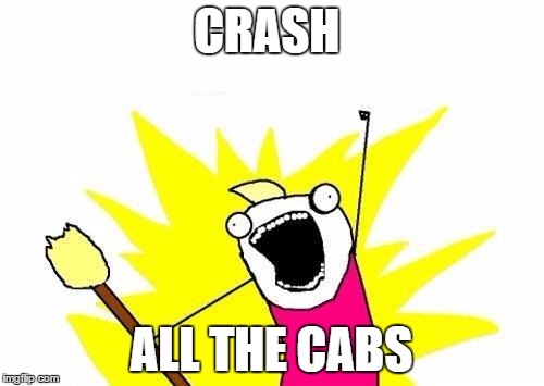 X All The Y Meme | CRASH ALL THE CABS | image tagged in memes,x all the y | made w/ Imgflip meme maker