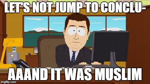 Aaaaand Its Gone Meme | LET'S NOT JUMP TO CONCLU- AAAND IT WAS MUSLIM | image tagged in memes,aaaaand its gone,AdviceAnimals | made w/ Imgflip meme maker