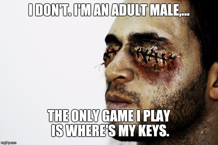 I DON'T. I'M AN ADULT MALE,... THE ONLY GAME I PLAY IS WHERE'S MY KEYS. | made w/ Imgflip meme maker