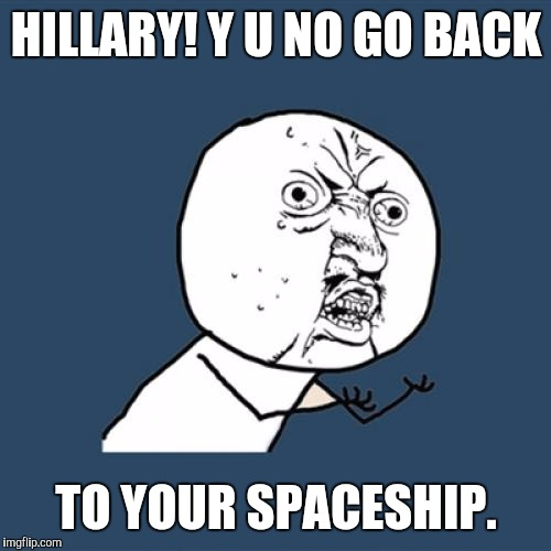 Y U No Meme | HILLARY! Y U NO GO BACK TO YOUR SPACESHIP. | image tagged in memes,y u no | made w/ Imgflip meme maker