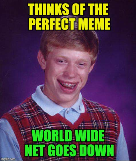 Bad Luck Brian Meme | THINKS OF THE PERFECT MEME WORLD WIDE NET GOES DOWN | image tagged in memes,bad luck brian | made w/ Imgflip meme maker