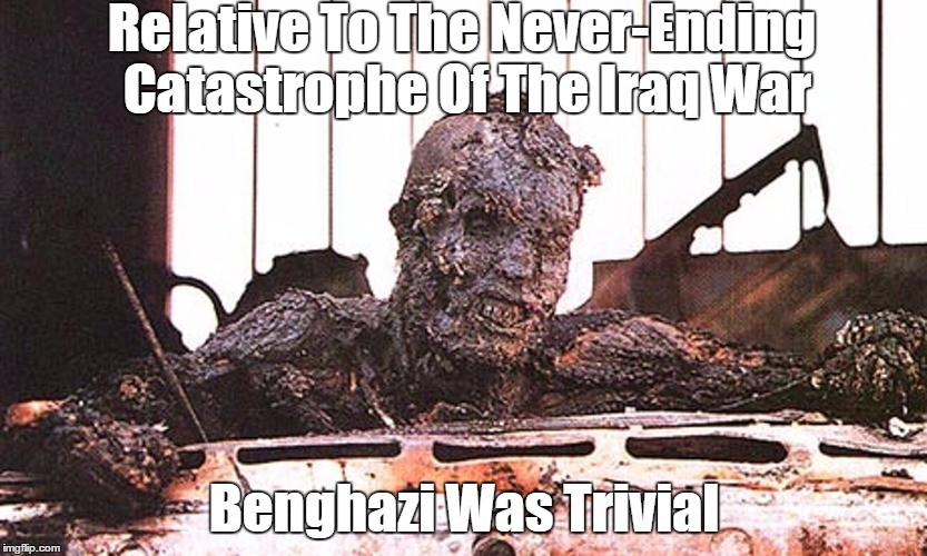 Relative To The Never-Ending Catastrophe Of The Iraq War Benghazi Was Trivial | made w/ Imgflip meme maker