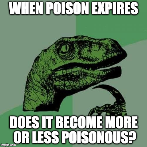 Philosoraptor Meme | WHEN POISON EXPIRES DOES IT BECOME MORE OR LESS POISONOUS? | image tagged in memes,philosoraptor | made w/ Imgflip meme maker