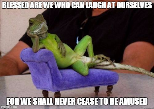 Sassy Iguana | BLESSED ARE WE WHO CAN LAUGH AT OURSELVES FOR WE SHALL NEVER CEASE TO BE AMUSED | image tagged in memes,sassy iguana | made w/ Imgflip meme maker