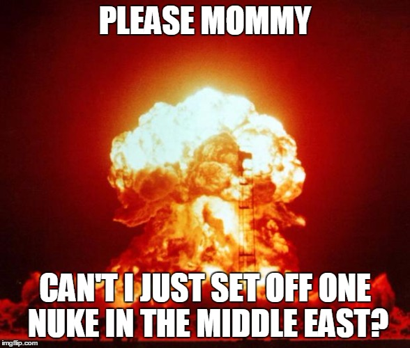 PLEASE MOMMY, JUST ONE NUKE | PLEASE MOMMY CAN'T I JUST SET OFF ONE NUKE IN THE MIDDLE EAST? | image tagged in nuke,middle east,saudi arabia,mecca | made w/ Imgflip meme maker
