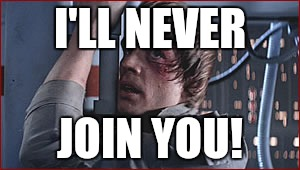I'LL NEVER JOIN YOU! | made w/ Imgflip meme maker