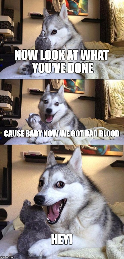 Bad Pun Dog Meme | NOW LOOK AT WHAT YOU'VE DONE CAUSE BABY NOW WE GOT BAD BLOOD HEY! | image tagged in memes,bad pun dog | made w/ Imgflip meme maker