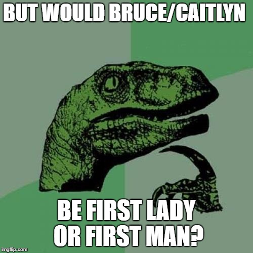 Philosoraptor Meme | BUT WOULD BRUCE/CAITLYN BE FIRST LADY OR FIRST MAN? | image tagged in memes,philosoraptor | made w/ Imgflip meme maker