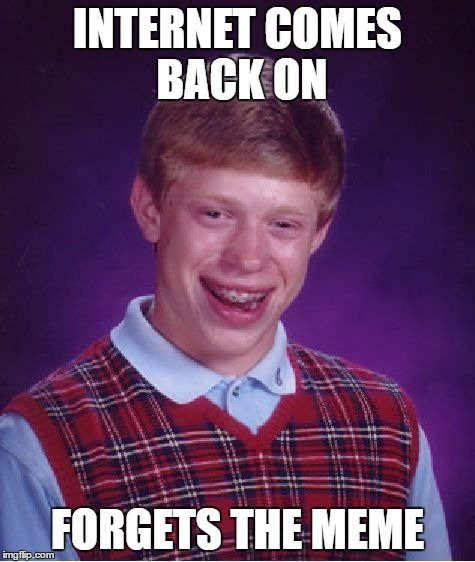 Bad Luck Brian Meme | INTERNET COMES BACK ON FORGETS THE MEME | image tagged in memes,bad luck brian | made w/ Imgflip meme maker
