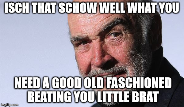 ISCH THAT SCHOW WELL WHAT YOU NEED A GOOD OLD FASCHIONED BEATING YOU LITTLE BRAT | made w/ Imgflip meme maker