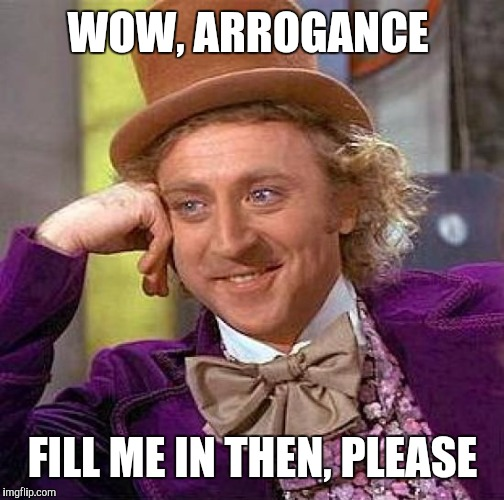 Creepy Condescending Wonka Meme | WOW, ARROGANCE FILL ME IN THEN, PLEASE | image tagged in memes,creepy condescending wonka | made w/ Imgflip meme maker