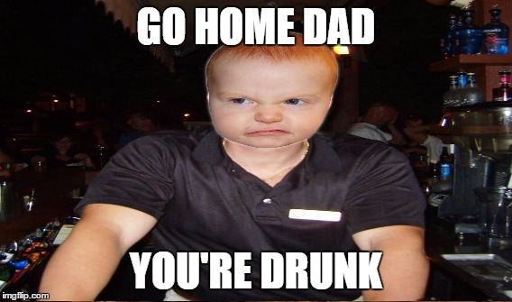 GO HOME DAD YOU'RE DRUNK | made w/ Imgflip meme maker