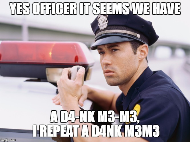 YES OFFICER IT SEEMS WE HAVE A D4-NK M3-M3, I REPEAT A D4NK M3M3 | made w/ Imgflip meme maker