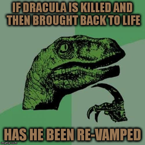 Philosoraptor Meme | IF DRACULA IS KILLED AND THEN BROUGHT BACK TO LIFE HAS HE BEEN RE-VAMPED | image tagged in memes,philosoraptor | made w/ Imgflip meme maker