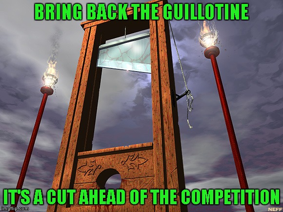 BRING BACK THE GUILLOTINE IT'S A CUT AHEAD OF THE COMPETITION | made w/ Imgflip meme maker