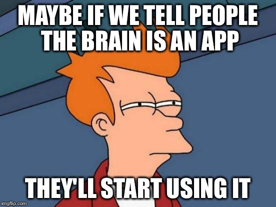 Futurama Fry Meme | MAYBE IF WE TELL PEOPLE THE BRAIN IS AN APP THEY'LL START USING IT | image tagged in memes,futurama fry | made w/ Imgflip meme maker