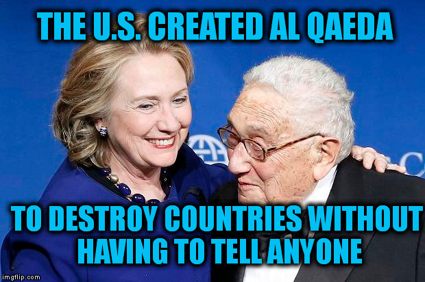 al Qaeda. . . a U.S. funded Proxy Army |  THE U.S. CREATED AL QAEDA; TO DESTROY COUNTRIES WITHOUT HAVING TO TELL ANYONE | image tagged in war on terror,al qaeda,hillary clinton,henry kissinger,memes,politics | made w/ Imgflip meme maker