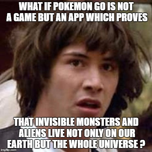 Conspiracy Pokemon | WHAT IF POKEMON GO IS NOT A GAME BUT AN APP WHICH PROVES THAT INVISIBLE MONSTERS AND ALIENS LIVE NOT ONLY ON OUR EARTH BUT THE WHOLE UNIVERS | image tagged in memes,conspiracy keanu,funny memes,pokemon go,pokemon,funny | made w/ Imgflip meme maker