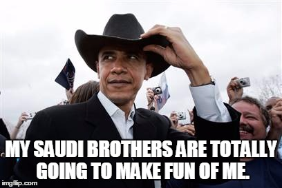 Obama Cowboy Hat Meme | MY SAUDI BROTHERS ARE TOTALLY GOING TO MAKE FUN OF ME. | image tagged in memes,obama cowboy hat | made w/ Imgflip meme maker