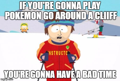 can't believe people are stupid enough to do it. |  IF YOU'RE GONNA PLAY POKEMON GO AROUND A CLIIFF; YOU'RE GONNA HAVE A BAD TIME | image tagged in memes,super cool ski instructor,pokemon go,cliff,death | made w/ Imgflip meme maker