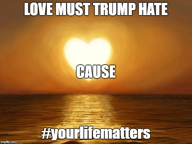 POLITICS ASIDE | LOVE MUST TRUMP HATE #yourlifematters CAUSE | image tagged in love,trump,hate,hashtag,politics,black lives matter | made w/ Imgflip meme maker