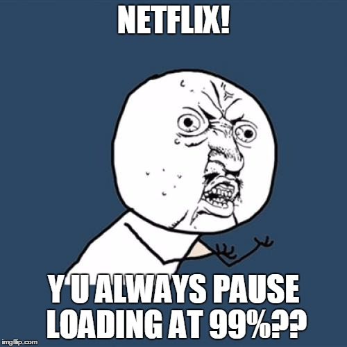 Does this bother anyone else? | NETFLIX! Y U ALWAYS PAUSE LOADING AT 99%?? | image tagged in memes,y u no,scumbag netflix,downloading | made w/ Imgflip meme maker