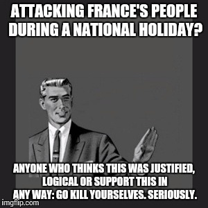 Kill Yourself Guy Meme | ATTACKING FRANCE'S PEOPLE DURING A NATIONAL HOLIDAY? ANYONE WHO THINKS THIS WAS JUSTIFIED, LOGICAL OR SUPPORT THIS IN ANY WAY: GO KILL YOURS | image tagged in memes,kill yourself guy | made w/ Imgflip meme maker