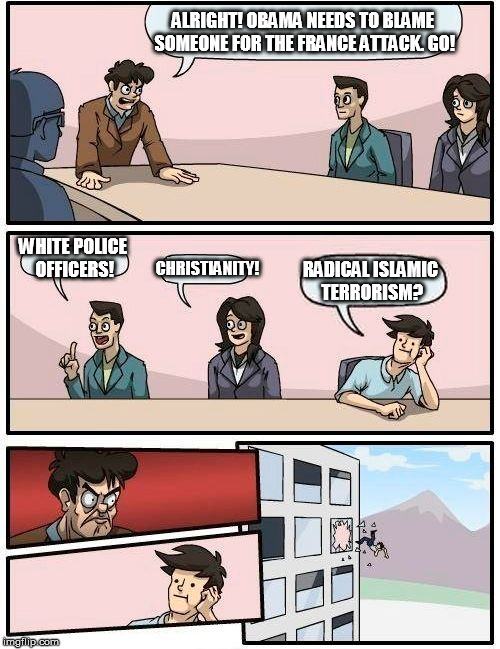 Unfortunately, we all know this is coming | ALRIGHT! OBAMA NEEDS TO BLAME SOMEONE FOR THE FRANCE ATTACK. GO! WHITE POLICE OFFICERS! CHRISTIANITY! RADICAL ISLAMIC TERRORISM? | image tagged in memes,boardroom meeting suggestion | made w/ Imgflip meme maker