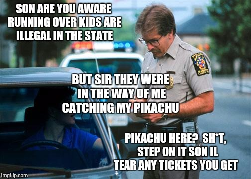 Officer Ticket | SON ARE YOU AWARE RUNNING OVER KIDS ARE ILLEGAL IN THE STATE PIKACHU HERE?  SH*T,  STEP ON IT SON IL TEAR ANY TICKETS YOU GET BUT SIR THEY W | image tagged in officer ticket | made w/ Imgflip meme maker