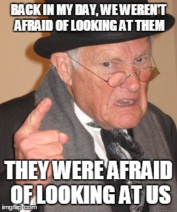 BACK IN MY DAY, WE WEREN'T AFRAID OF LOOKING AT THEM THEY WERE AFRAID OF LOOKING AT US | made w/ Imgflip meme maker