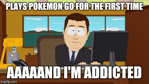 Gotta hook 'em all! | PLAYS POKEMON GO FOR THE FIRST TIME AAAAAND I'M ADDICTED | image tagged in memes,aaaaand its gone,pokemon go,video games,apps,2016 trends | made w/ Imgflip meme maker