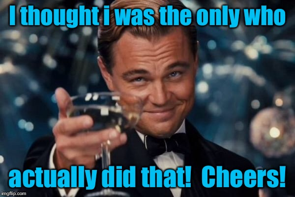 Leonardo Dicaprio Cheers Meme | I thought i was the only who actually did that!  Cheers! | image tagged in memes,leonardo dicaprio cheers | made w/ Imgflip meme maker