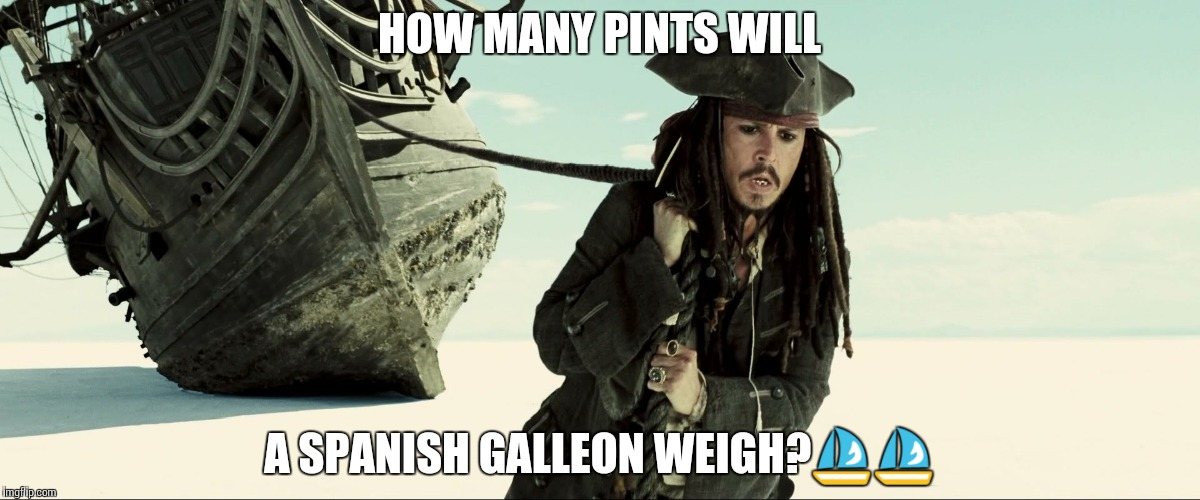 jack sparrow pulling ship |  HOW MANY PINTS WILL; A SPANISH GALLEON WEIGH?⛵⛵ | image tagged in jack sparrow pulling ship | made w/ Imgflip meme maker